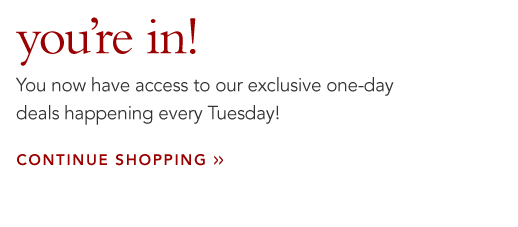 youre in! You now have access to our exclusive one-day deals happening every tuesday! continue shopping