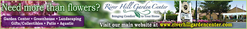 Visit the River Hill Garden Center main web site for more than just flowers!